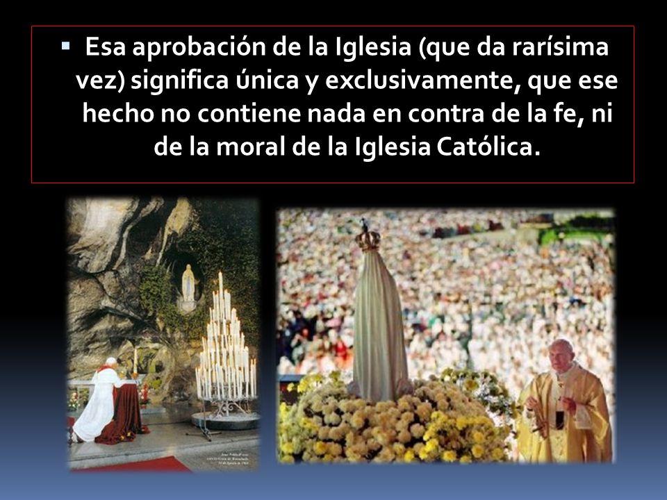 Esa aprobación de la Iglesia (que da rarísima vez) significa única y exclusivamente, que ese hecho no contiene nada en contra de la fe, ni de la moral de la Iglesia Católica.