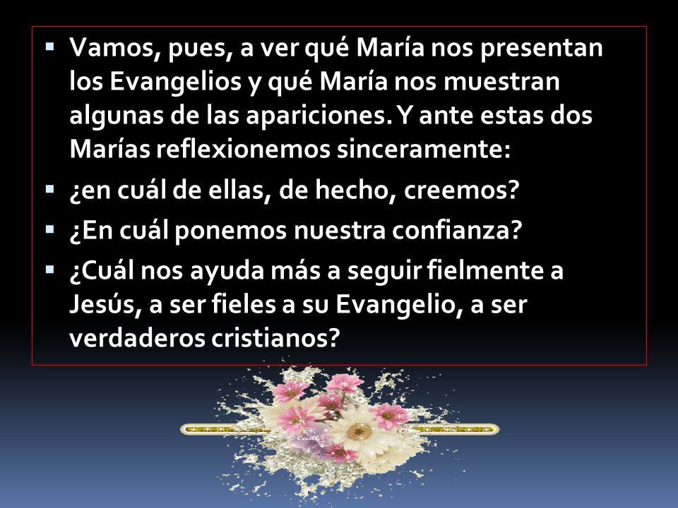 Vamos, pues, a ver qué María nos presentan los Evangelios y qué María nos muestran algunas de las apariciones. Y ante estas dos Marías reflexionemos sinceramente: