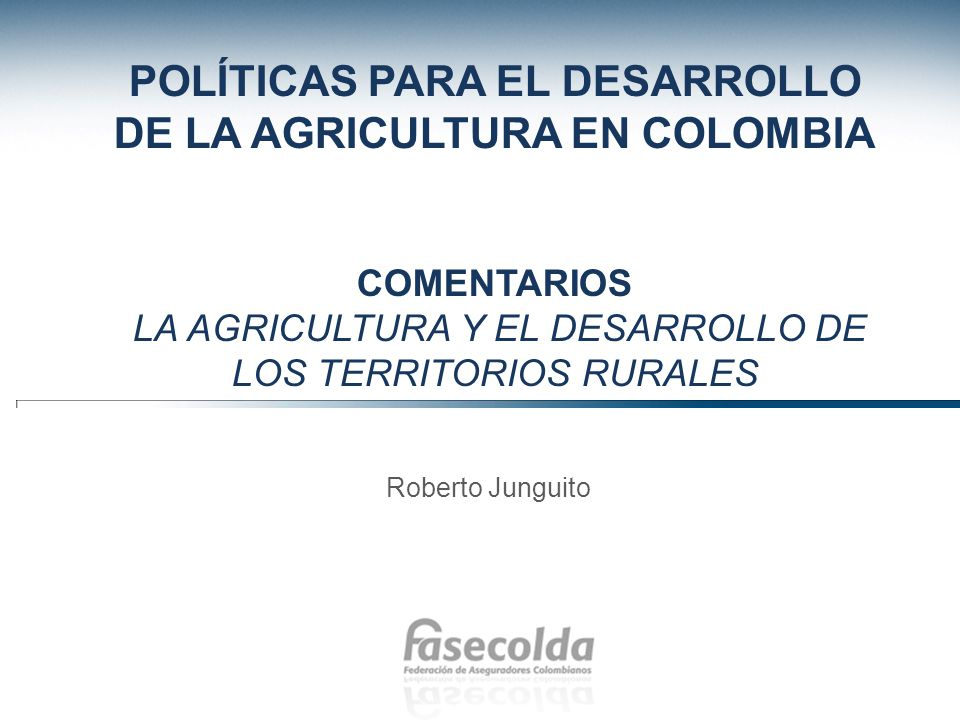 POLÍTICAS PARA EL DESARROLLO DE LA AGRICULTURA EN COLOMBIA Comentarios La agricultura y el desarrollo de los territorios rurales