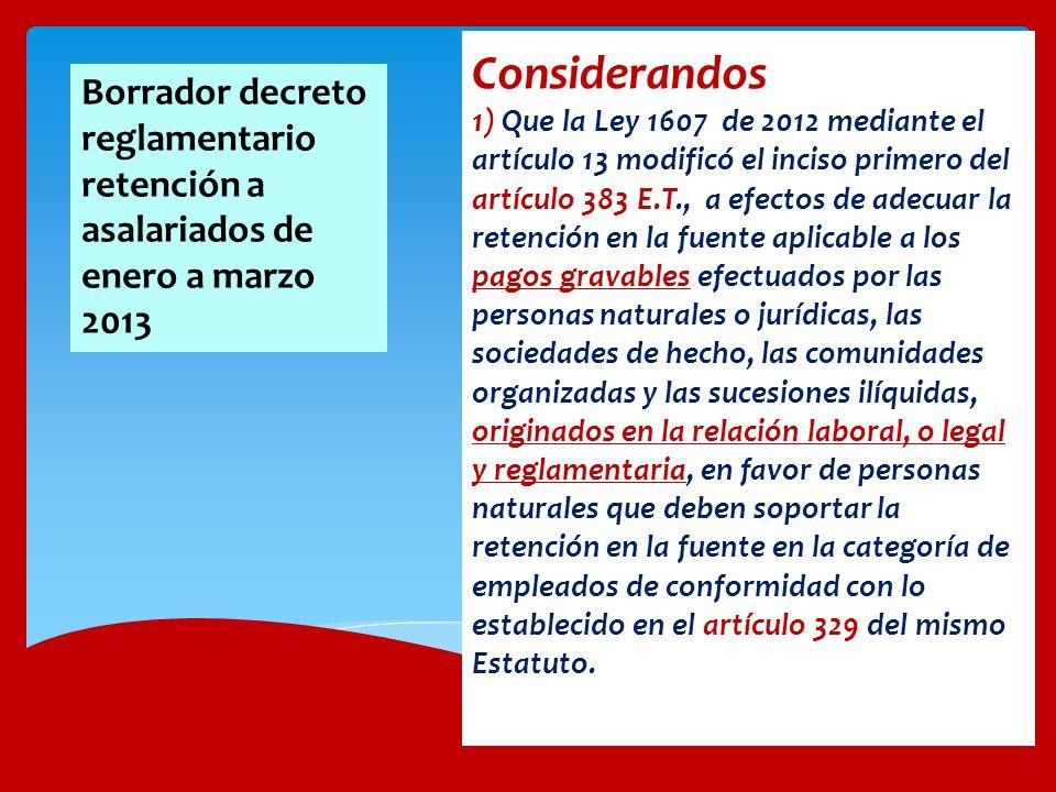 Considerandos 1) Que la Ley 1607 de 2012 mediante el artículo 13 modificó el inciso primero del artículo 383 E.T., a efectos de adecuar la retención en la fuente aplicable a los pagos gravables efectuados por las personas naturales o jurídicas, las sociedades de hecho, las comunidades organizadas y las sucesiones ilíquidas, originados en la relación laboral, o legal y reglamentaria, en favor de personas naturales que deben soportar la retención en la fuente en la categoría de empleados de conformidad con lo establecido en el artículo 329 del mismo Estatuto.