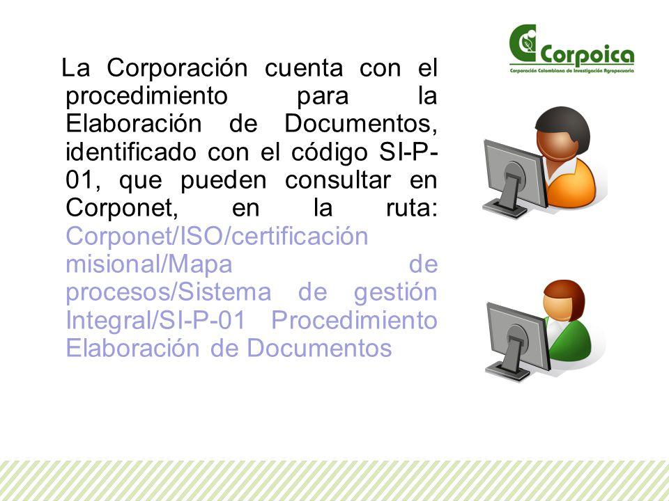 La Corporación cuenta con el procedimiento para la Elaboración de Documentos, identificado con el código SI-P-01, que pueden consultar en Corponet, en la ruta: Corponet/ISO/certificación misional/Mapa de procesos/Sistema de gestión Integral/SI-P-01 Procedimiento Elaboración de Documentos