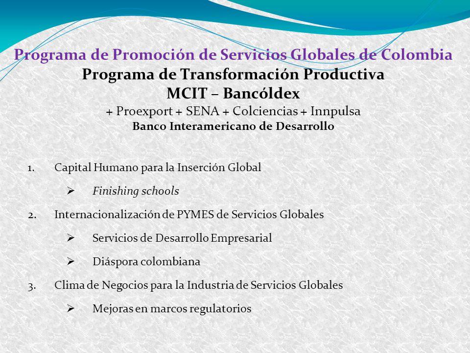 Programa de Promoción de Servicios Globales de Colombia Programa de Transformación Productiva MCIT – Bancóldex + Proexport + SENA + Colciencias + Innpulsa Banco Interamericano de Desarrollo