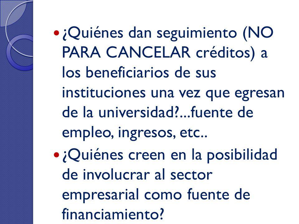 ¿Quiénes dan seguimiento (NO PARA CANCELAR créditos) a los beneficiarios de sus instituciones una vez que egresan de la universidad ...fuente de empleo, ingresos, etc..