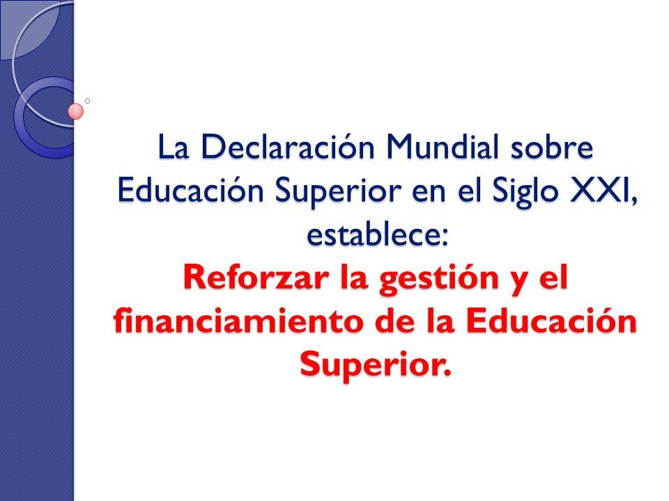 La Declaración Mundial sobre Educación Superior en el Siglo XXI, establece: Reforzar la gestión y el financiamiento de la Educación Superior.