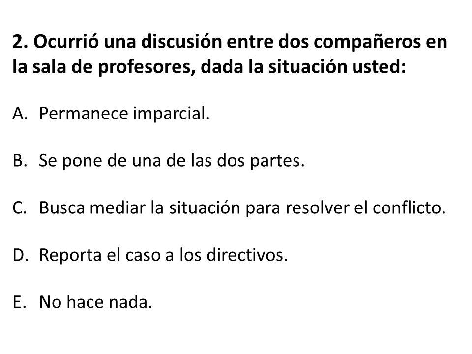 2. Ocurrió una discusión entre dos compañeros en la sala de profesores, dada la situación usted: