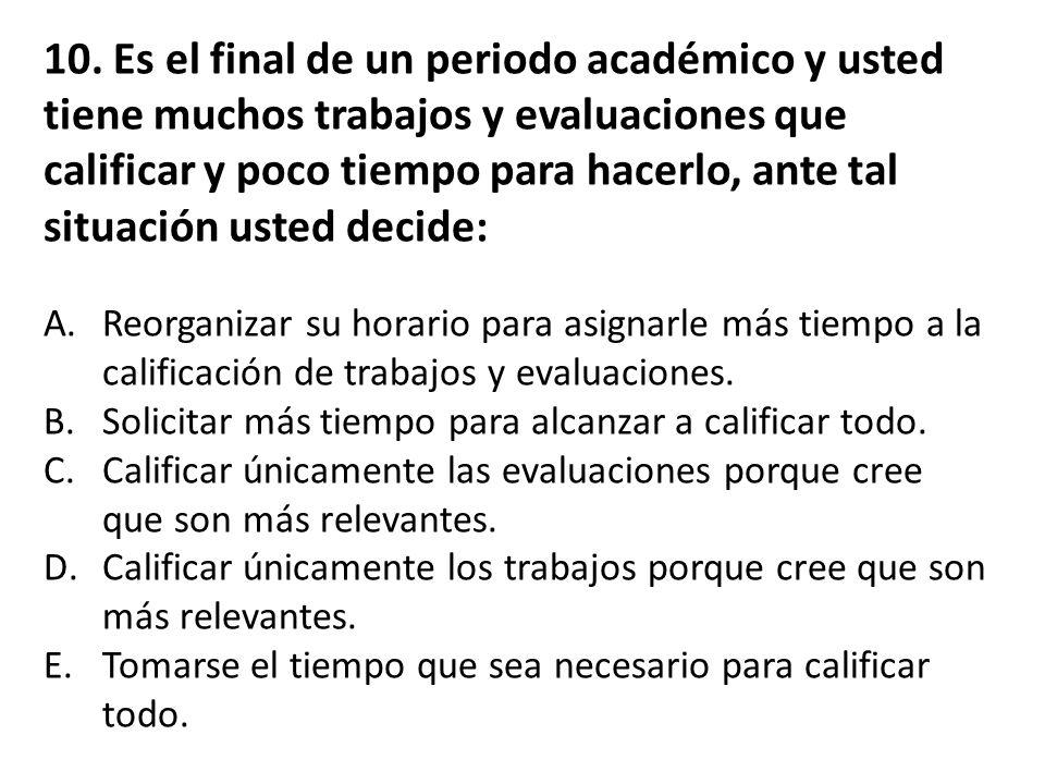 10. Es el final de un periodo académico y usted tiene muchos trabajos y evaluaciones que calificar y poco tiempo para hacerlo, ante tal situación usted decide: