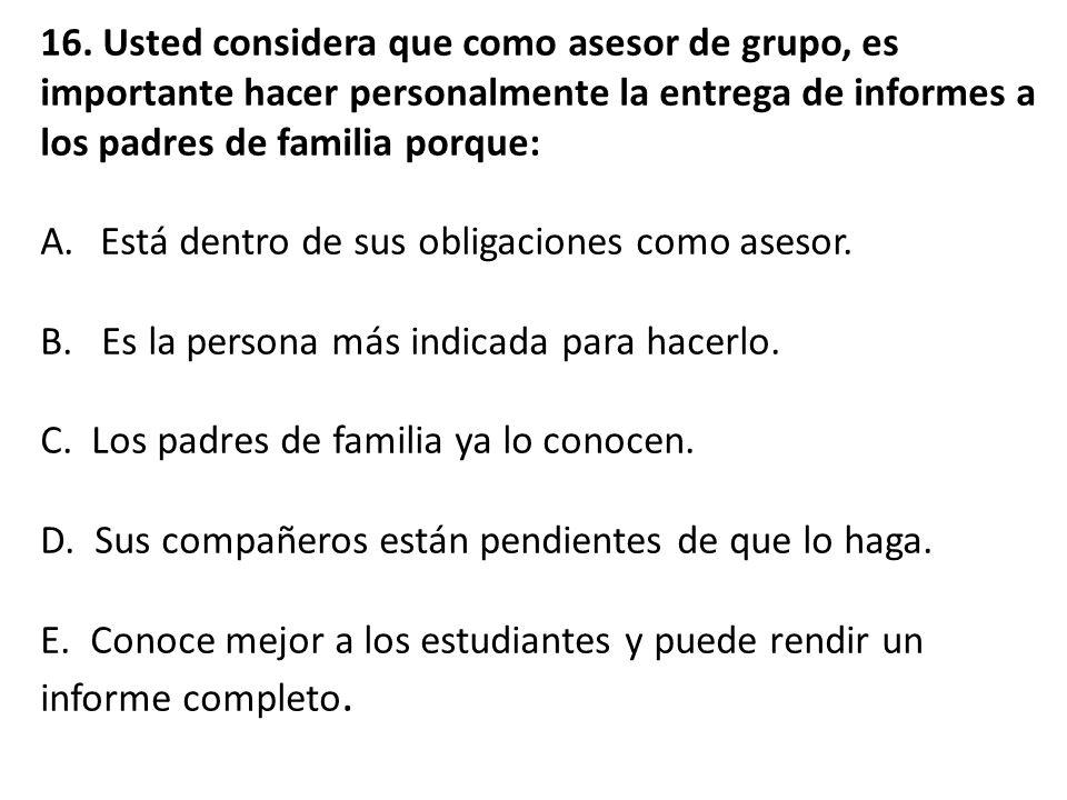 16. Usted considera que como asesor de grupo, es importante hacer personalmente la entrega de informes a los padres de familia porque: