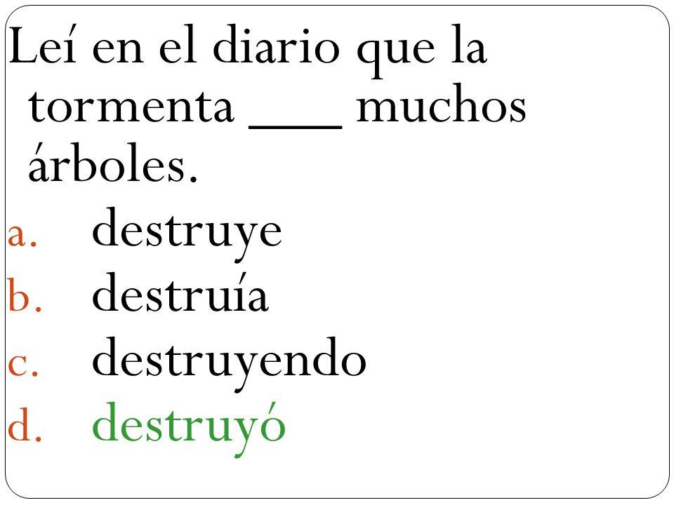 Leí en el diario que la tormenta ___ muchos árboles. destruye destruía