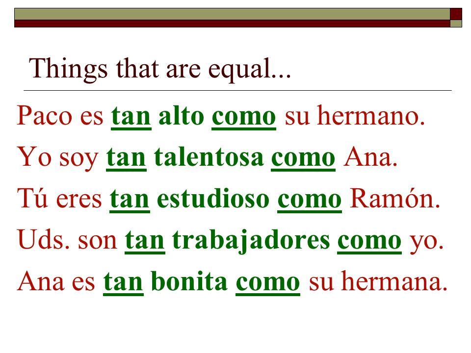 Things that are equal...Paco es tan alto como su hermano. Yo soy tan talentosa como Ana. Tú eres tan estudioso como Ramón.