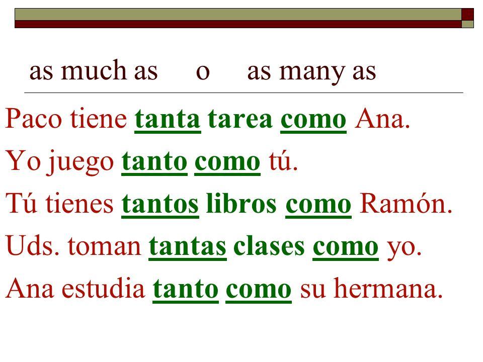 as much as o as many as Paco tiene tanta tarea como Ana. Yo juego tanto como tú. Tú tienes tantos libros como Ramón.