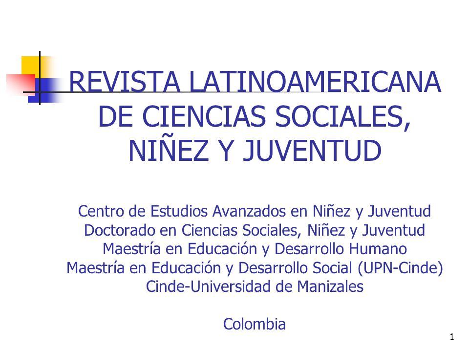 REVISTA LATINOAMERICANA DE CIENCIAS SOCIALES, NIÑEZ Y JUVENTUD Centro de Estudios Avanzados en Niñez y Juventud Doctorado en Ciencias Sociales, Niñez y Juventud Maestría en Educación y Desarrollo Humano Maestría en Educación y Desarrollo Social (UPN-Cinde) Cinde-Universidad de Manizales Colombia