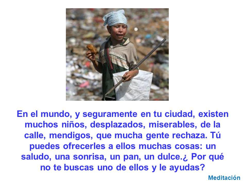 En el mundo, y seguramente en tu ciudad, existen muchos niños, desplazados, miserables, de la calle, mendigos, que mucha gente rechaza. Tú puedes ofrecerles a ellos muchas cosas: un saludo, una sonrisa, un pan, un dulce.¿ Por qué no te buscas uno de ellos y le ayudas