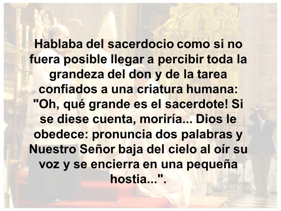 Hablaba del sacerdocio como si no fuera posible llegar a percibir toda la grandeza del don y de la tarea confiados a una criatura humana: Oh, qué grande es el sacerdote.