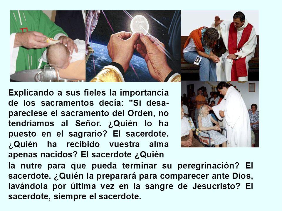 Explicando a sus fieles la importancia de los sacramentos decía: Si desa-pareciese el sacramento del Orden, no tendríamos al Señor. ¿Quién lo ha puesto en el sagrario El sacerdote. ¿Quién ha recibido vuestra alma apenas nacidos El sacerdote ¿Quién