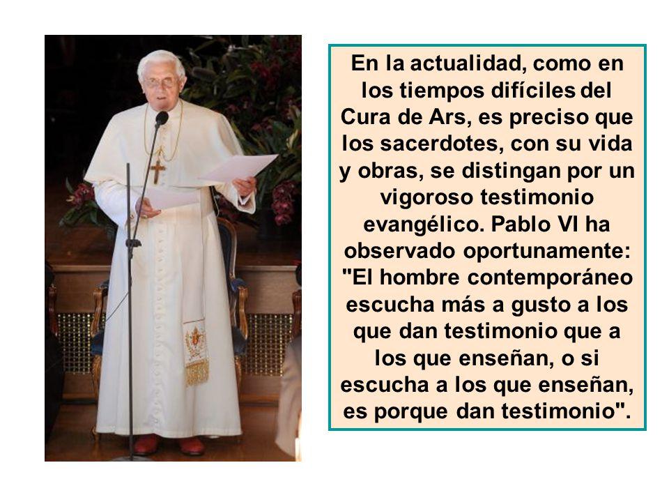 En la actualidad, como en los tiempos difíciles del Cura de Ars, es preciso que los sacerdotes, con su vida y obras, se distingan por un vigoroso testimonio evangélico.