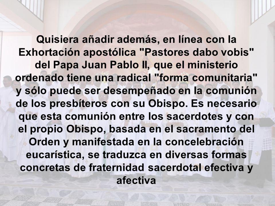 Quisiera añadir además, en línea con la Exhortación apostólica Pastores dabo vobis del Papa Juan Pablo II, que el ministerio ordenado tiene una radical forma comunitaria y sólo puede ser desempeñado en la comunión de los presbíteros con su Obispo.