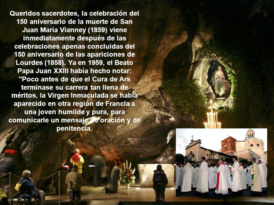 Queridos sacerdotes, la celebración del 150 aniversario de la muerte de San Juan María Vianney (1859) viene inmediatamente después de las celebraciones apenas concluidas del 150 aniversario de las apariciones de Lourdes (1858).