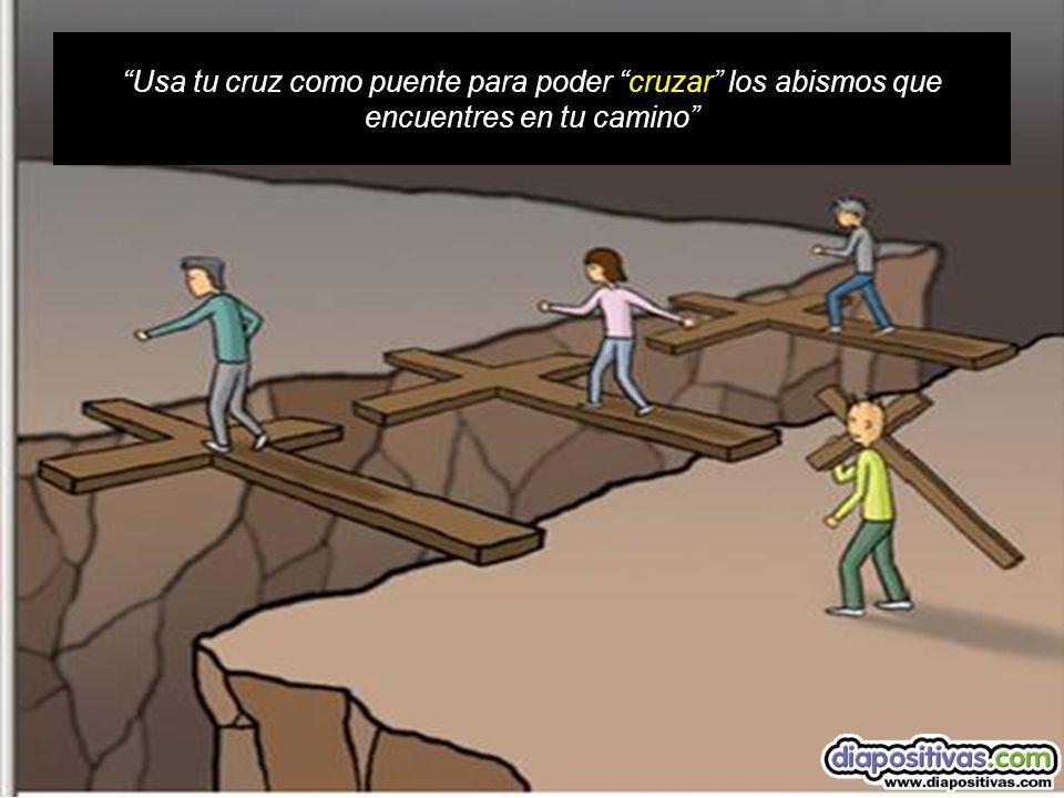 Usa tu cruz como puente para poder cruzar los abismos que encuentres en tu camino