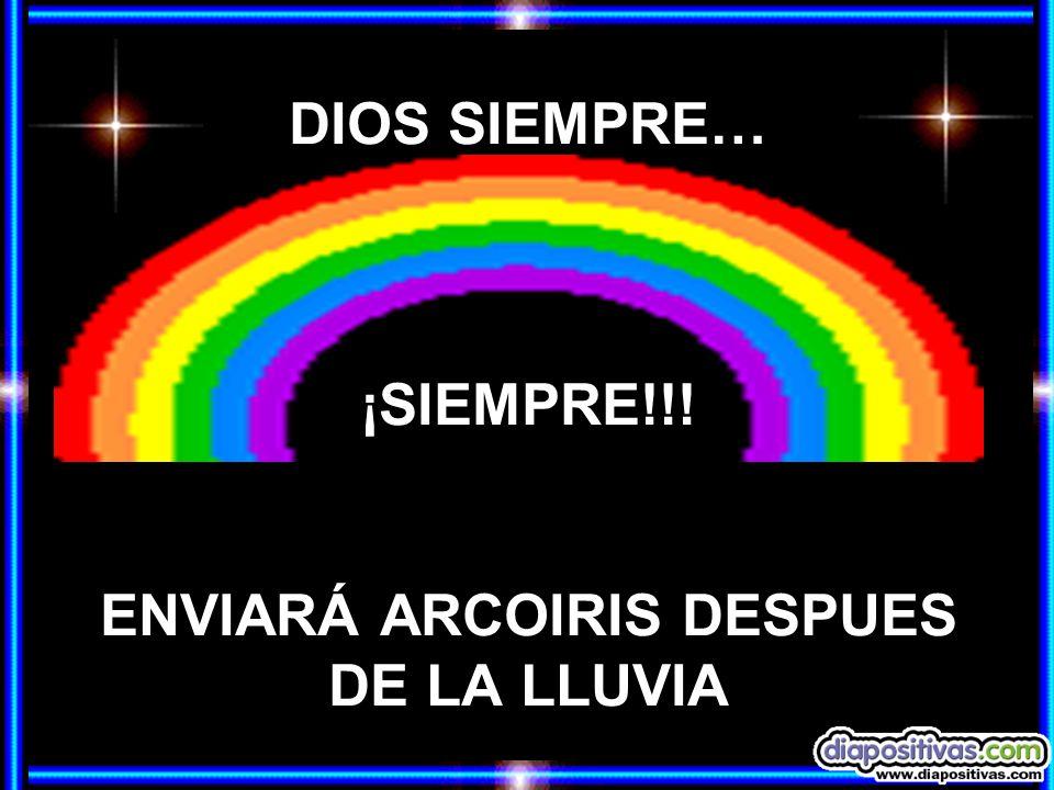 DIOS SIEMPRE… ¡SIEMPRE!!! ENVIARÁ ARCOIRIS DESPUES DE LA LLUVIA