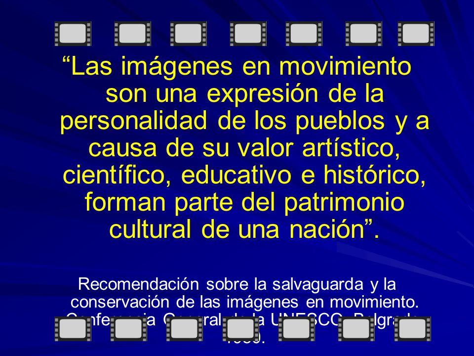 Las imágenes en movimiento son una expresión de la personalidad de los pueblos y a causa de su valor artístico, científico, educativo e histórico, forman parte del patrimonio cultural de una nación .