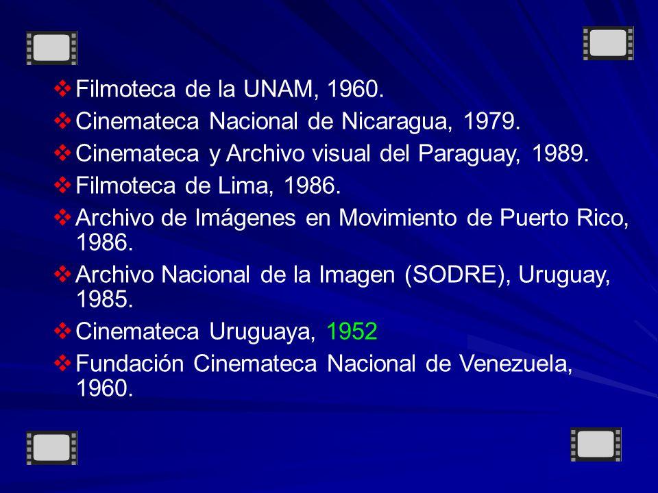 Filmoteca de la UNAM, 1960. Cinemateca Nacional de Nicaragua, 1979. Cinemateca y Archivo visual del Paraguay, 1989.