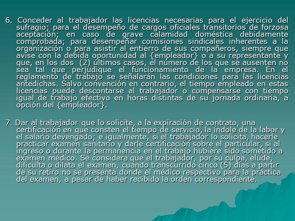6. Conceder al trabajador las licencias necesarias para el ejercicio del sufragio; para el desempeño de cargos oficiales transitorios de forzosa aceptación; en caso de grave calamidad doméstica debidamente comprobada; para desempeñar comisiones sindicales inherentes a la organización o para asistir al entierro de sus compañeros, siempre que avise con la debida oportunidad al {empleador} o a su representante y que, en los dos (2) últimos casos, el número de los que se ausenten no sea tal que perjudique el funcionamiento de la empresa. En el reglamento de trabajo se señalarán las condiciones para las licencias antedichas. Salvo convención en contrario, el tiempo empleado en estas licencias puede descontarse al trabajador o compensarse con tiempo igual de trabajo efectivo en horas distintas de su jornada ordinaria, a opción del {empleador}.