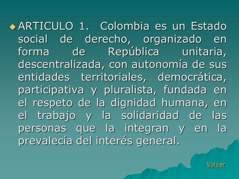 ARTICULO 1. Colombia es un Estado social de derecho, organizado en forma de República unitaria, descentralizada, con autonomía de sus entidades territoriales, democrática, participativa y pluralista, fundada en el respeto de la dignidad humana, en el trabajo y la solidaridad de las personas que la integran y en la prevalecía del interés general.