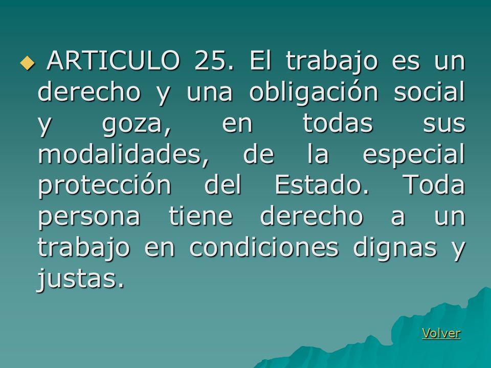 ARTICULO 25. El trabajo es un derecho y una obligación social y goza, en todas sus modalidades, de la especial protección del Estado. Toda persona tiene derecho a un trabajo en condiciones dignas y justas.