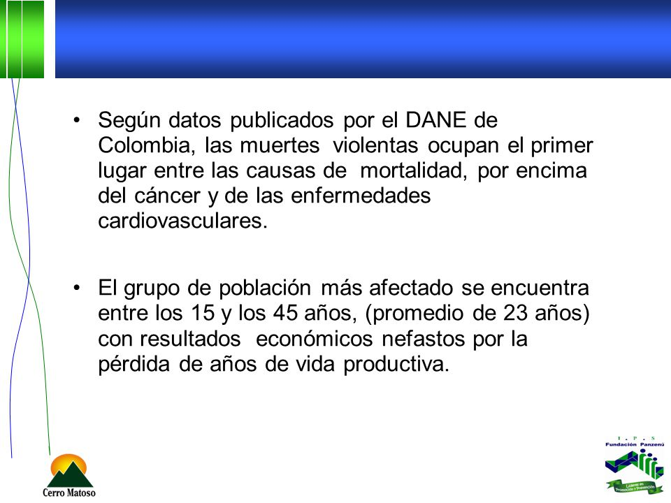 Según datos publicados por el DANE de Colombia, las muertes violentas ocupan el primer lugar entre las causas de mortalidad, por encima del cáncer y de las enfermedades cardiovasculares.
