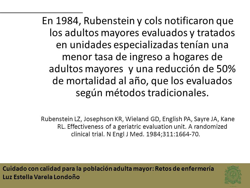 En 1984, Rubenstein y cols notificaron que los adultos mayores evaluados y tratados en unidades especializadas tenían una menor tasa de ingreso a hogares de adultos mayores y una reducción de 50% de mortalidad al año, que los evaluados según métodos tradicionales.