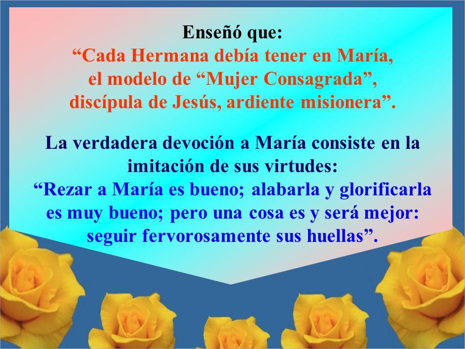 Enseñó que: Cada Hermana debía tener en María, el modelo de Mujer Consagrada , discípula de Jesús, ardiente misionera .
