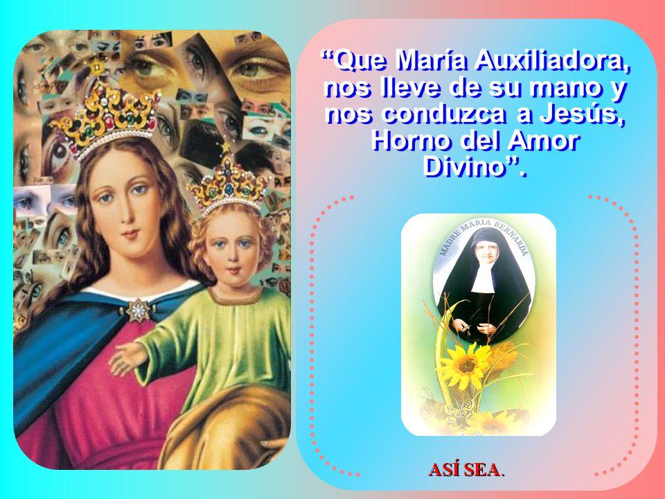 Que María Auxiliadora, nos lleve de su mano y nos conduzca a Jesús, Horno del Amor Divino .
