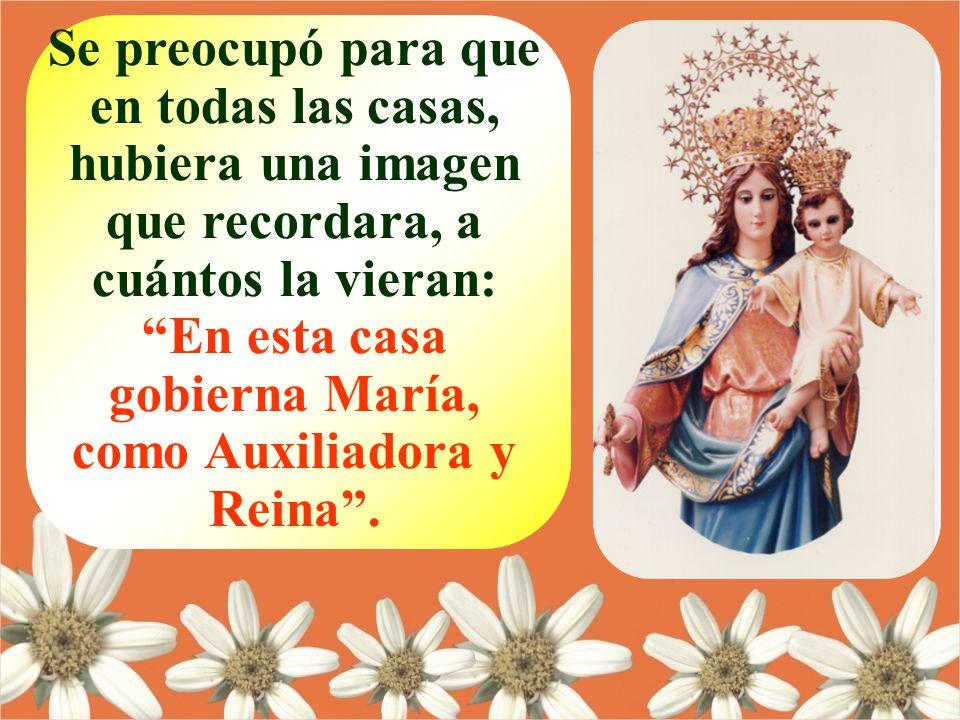 Se preocupó para que en todas las casas, hubiera una imagen que recordara, a cuántos la vieran: En esta casa gobierna María, como Auxiliadora y Reina .