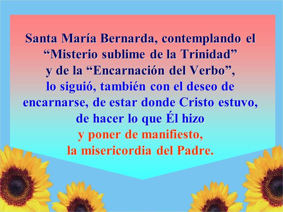 Santa María Bernarda, contemplando el Misterio sublime de la Trinidad y de la Encarnación del Verbo , lo siguió, también con el deseo de encarnarse, de estar donde Cristo estuvo, de hacer lo que Él hizo y poner de manifiesto, la misericordia del Padre.
