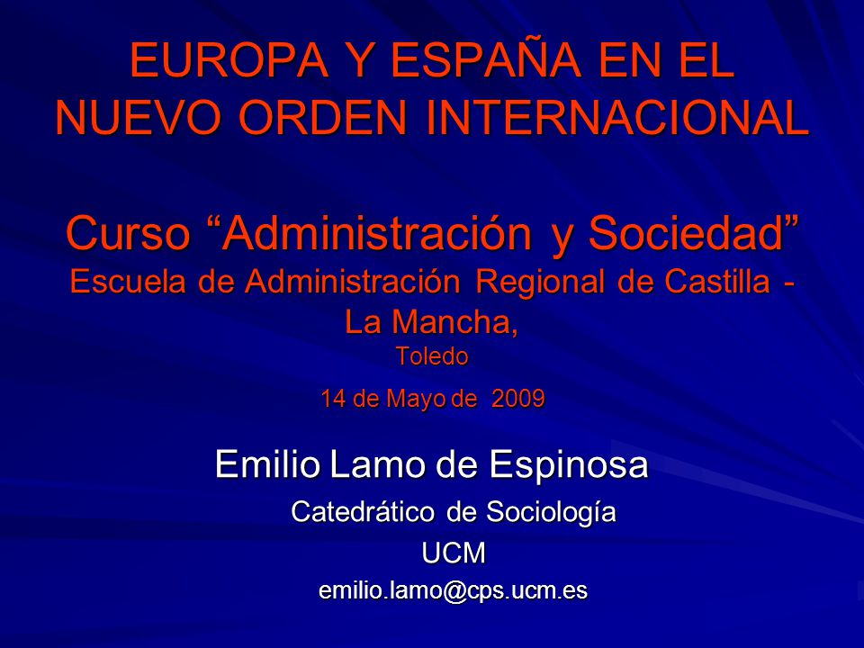 EUROPA Y ESPAÑA EN EL NUEVO ORDEN INTERNACIONAL Curso Administración y Sociedad Escuela de Administración Regional de Castilla -La Mancha, Toledo 14 de Mayo de 2009