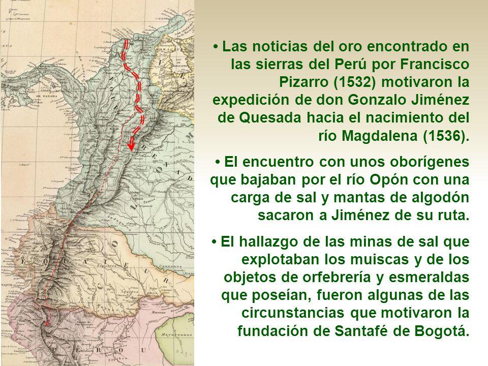 • Las noticias del oro encontrado en las sierras del Perú por Francisco Pizarro (1532) motivaron la expedición de don Gonzalo Jiménez de Quesada hacia el nacimiento del río Magdalena (1536).