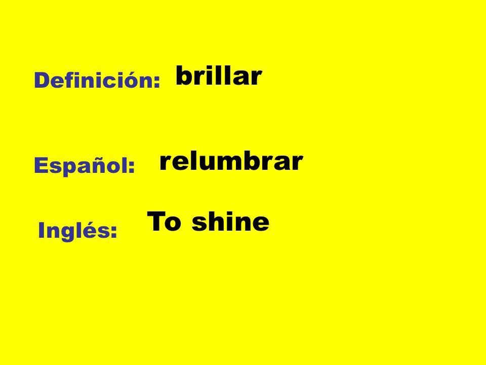 brillar Definición: relumbrar Español: To shine Inglés: