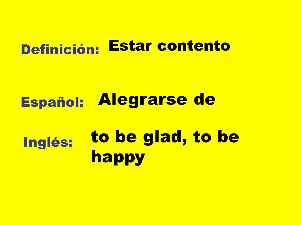 Alegrarse de to be glad, to be happy Estar contento Definición: