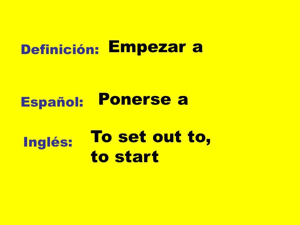 Empezar a Ponerse a To set out to, to start Definición: Español: