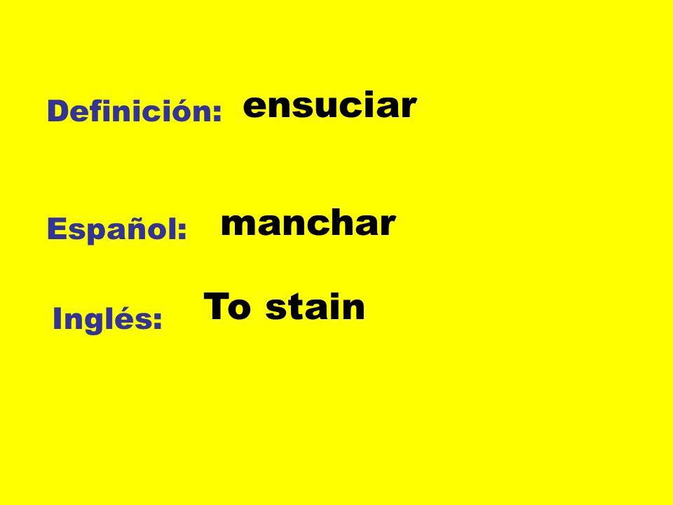 ensuciar Definición: manchar Español: To stain Inglés: