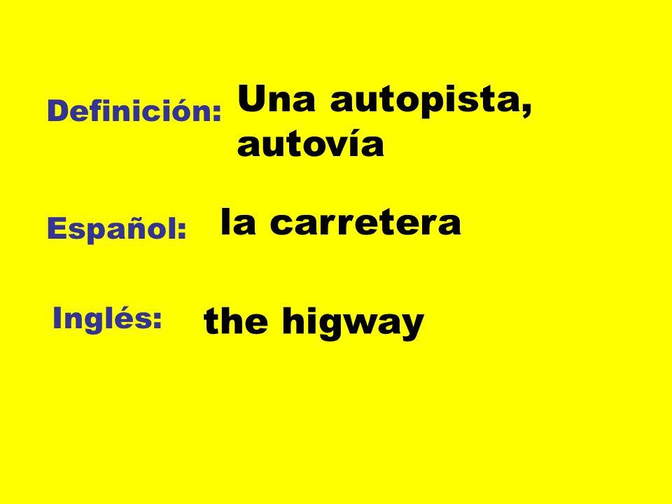 Una autopista, autovía la carretera the higway Definición: Español: