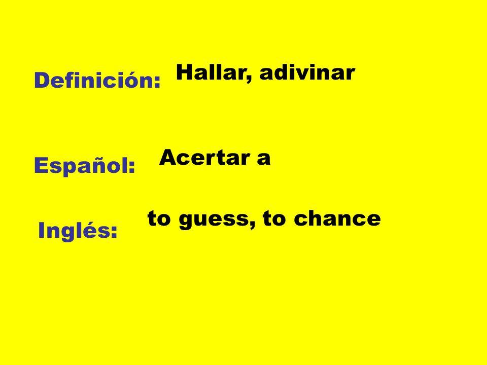 Hallar, adivinar Definición: Acertar a Español: to guess, to chance Inglés: