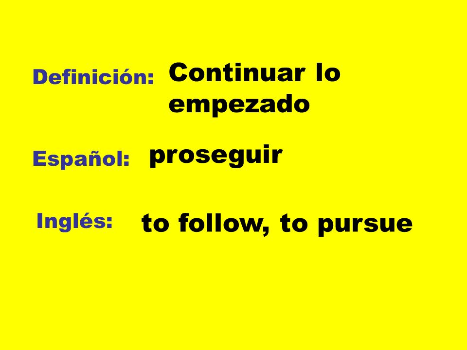 Continuar lo empezado proseguir to follow, to pursue Definición: