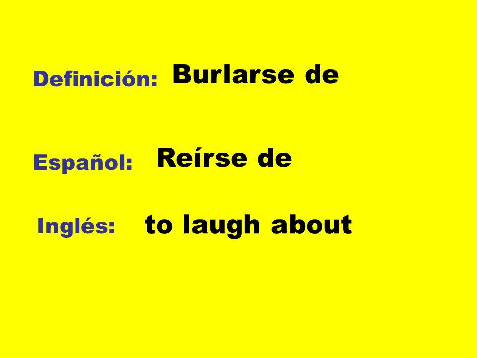 Burlarse de Definición: Reírse de Español: to laugh about Inglés: