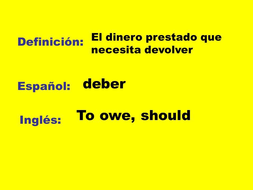 deber To owe, should Definición: Español: Inglés: