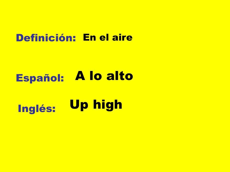 Definición: En el aire A lo alto Español: Up high Inglés:
