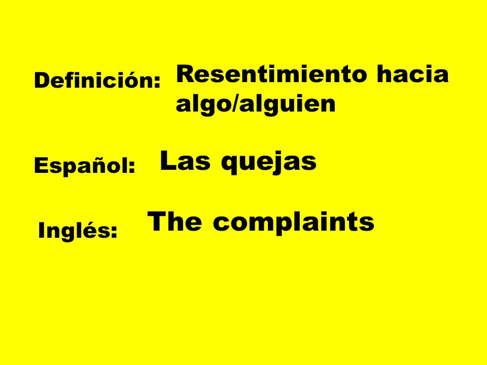 Las quejas The complaints Resentimiento hacia algo/alguien Definición: