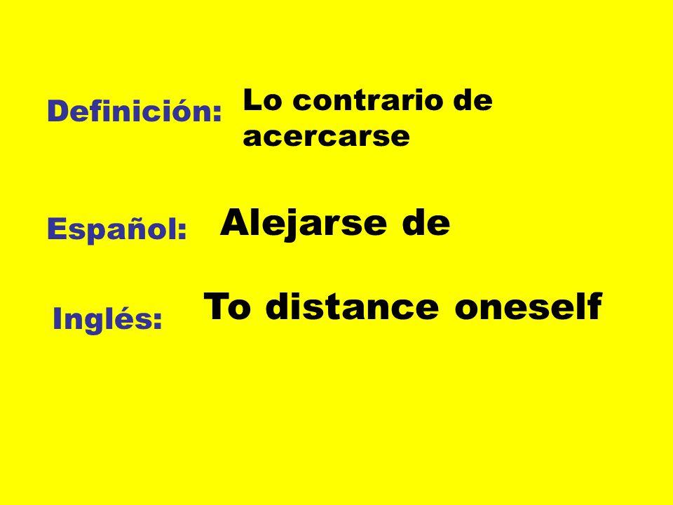 Alejarse de To distance oneself Lo contrario de acercarse Definición: