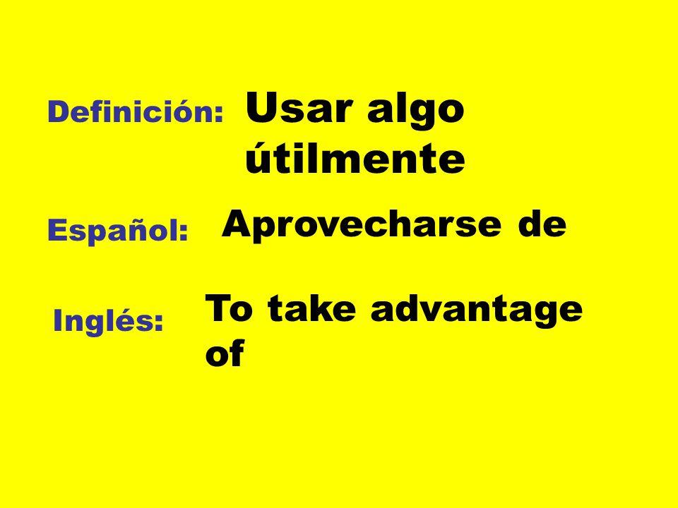 Usar algo útilmente Aprovecharse de To take advantage of Definición:
