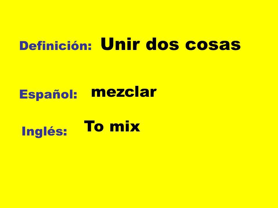 Unir dos cosas Definición: mezclar Español: To mix Inglés: